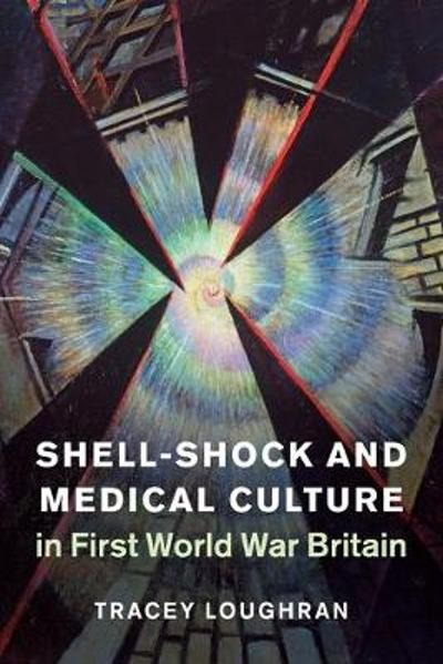 Shell-Shock and Medical Culture in First World War Britain - Tracey Loughran
