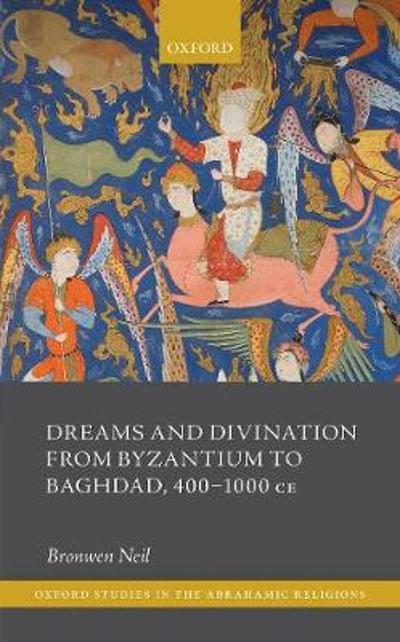 Dreams and Divination from Byzantium to Baghdad, 400-1000 CE - Bronwen Neil