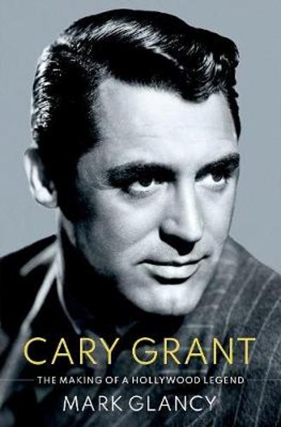 Cary Grant, the Making of a Hollywood Legend - Mark Glancy