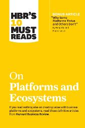 HBR's 10 Must Reads on Platforms and Ecosystems (with bonus article by &quote;Why Some Platforms Thrive and Others Don't&quote; By Feng Zhu and Marco Iansiti) - Harvard Business Review Harvard Business Review
