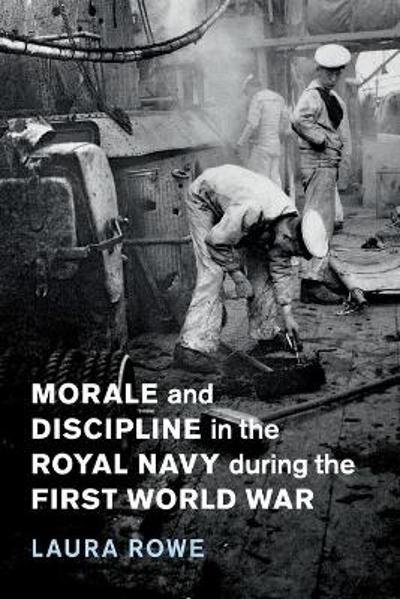 Morale and Discipline in the Royal Navy during the First World War - Laura Rowe