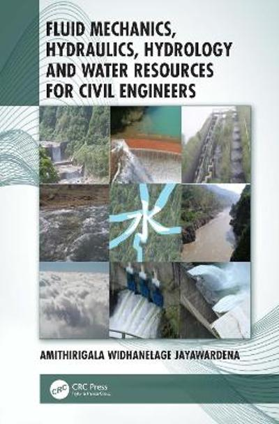 Fluid Mechanics, Hydraulics, Hydrology and Water Resources for Civil Engineers - Amithirigala Widhanelage Jayawardena