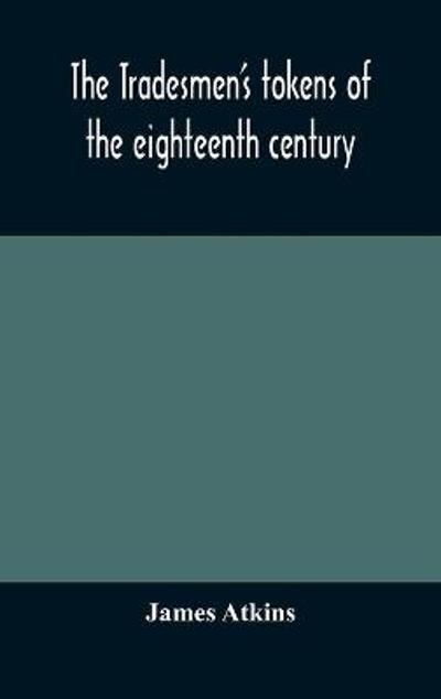 The tradesmen's tokens of the eighteenth century - James Atkins