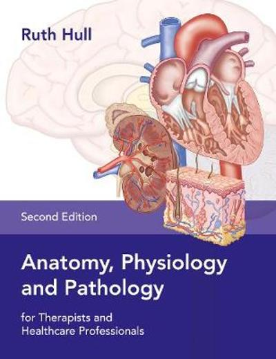 Anatomy, Physiology and Pathology for Therapists and Healthcare Professionals - Ruth Hull