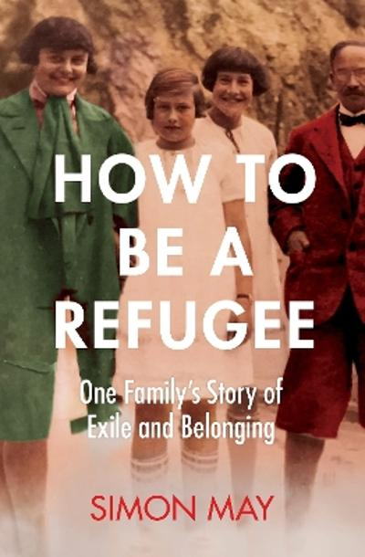 How to Be a Refugee - Simon May