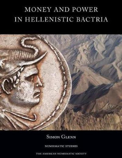 Money and Power in Hellenistic Bactria - Simon Glenn