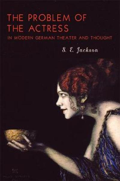 The Problem of the Actress in Modern German Theater and Thought - S.e. Jackson