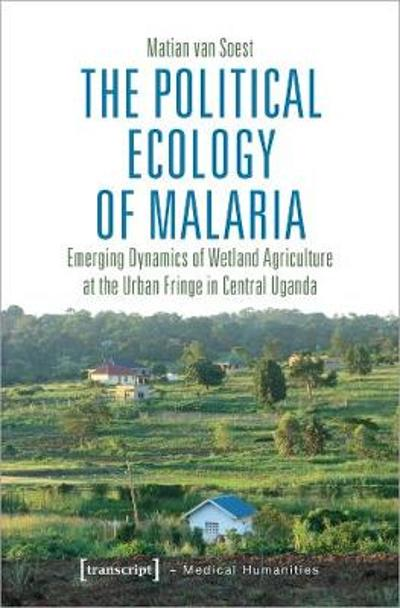 The Political Ecology of Malaria - Emerging Dynamics of Wetland Agriculture at the Urban Fringe in Central Uganda - Van Soest, Matian