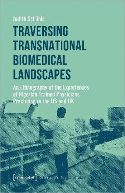 Traversing Transnational Biomedical Landscapes - An Ethnography of the Experiences of Nigerian-Trained Physicians Practicing in the US a - Judith Schuhle