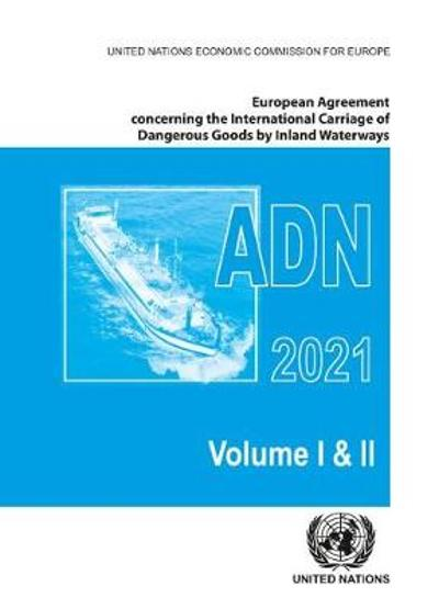 European Agreement Concerning the International Carriage of Dangerous Goods by Inland Waterways (ADN) 2021 including the annexed regulations, applicable as from 1 January 2021 - United Nations: Economic Commission for Europe: Inland Transport Committee