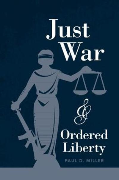 Just War and Ordered Liberty - Paul D. Miller