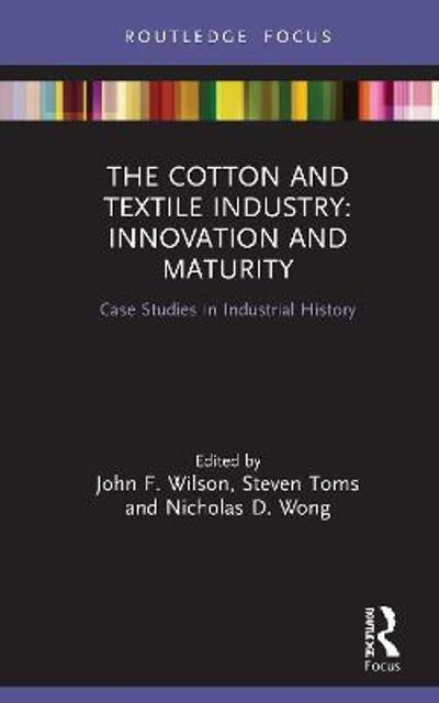 The Cotton and Textile Industry: Innovation and Maturity - John F. Wilson
