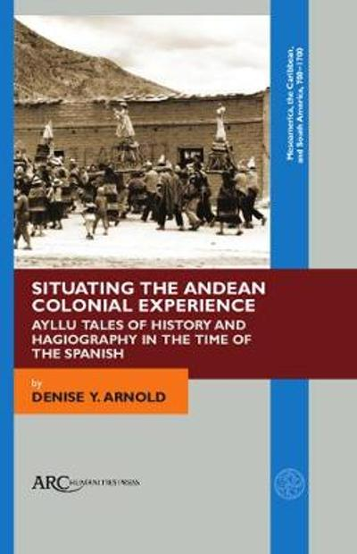 Situating the Andean Colonial Experience - Denise Y. Arnold
