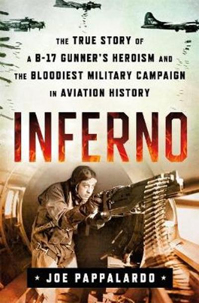 Inferno: The True Story of a B-17 Gunner's Heroism and the Bloodiest Military Campaign in Aviation History - Joe Pappalardo
