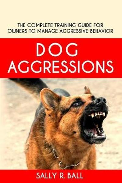 Dog Aggressions - Sally R Ball