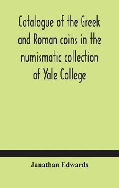 Catalogue of the Greek and Roman coins in the numismatic collection of Yale College - Janathan Edwards