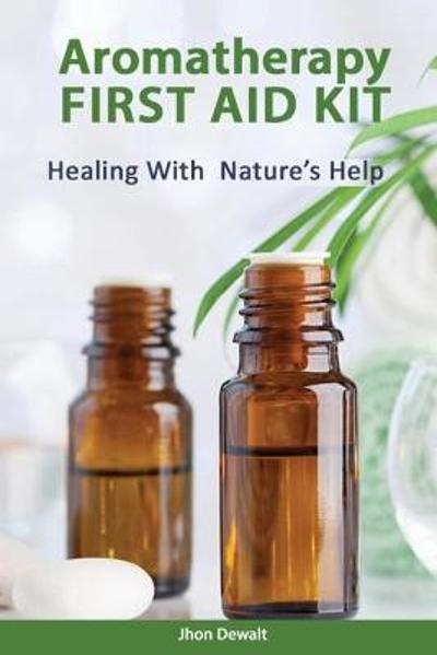 Aromatherapy First Aid Kit - Healing With Nature's Help - Jhon Dewalt