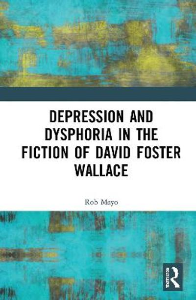 Depression and Dysphoria in the Fiction of David Foster Wallace - Rob Mayo