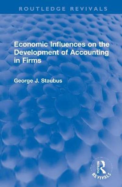 Economic Influences on the Development of Accounting in Firms - George J. Staubus