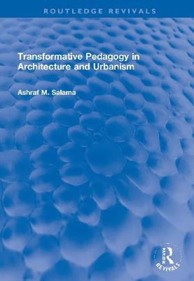 Transformative Pedagogy in Architecture and Urbanism - Ashraf M. Salama