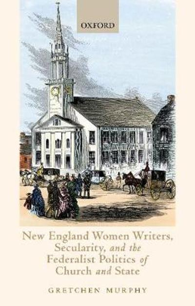 New England Women Writers, Secularity, and the Federalist Politics of Church and State - Gretchen Murphy