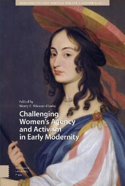Challenging Women's Agency and Activism in Early Modernity - PROF. Merry Wiesner-Hanks