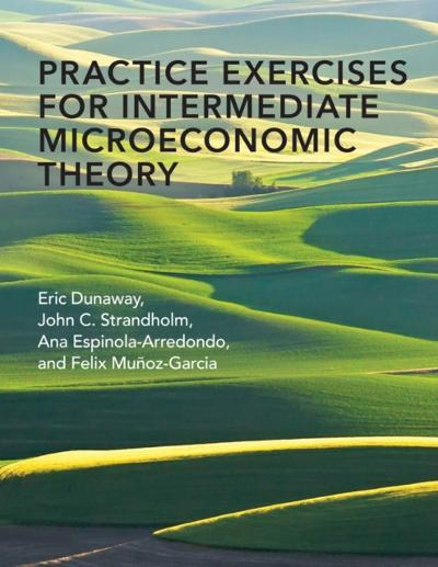 Practice Exercises for Intermediate Microeconomic Theory - Eric Dunaway