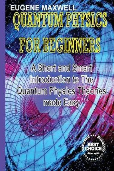 Quantum Physics for Beginners - Eugene Maxwell