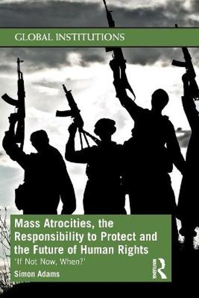 Mass Atrocities, the Responsibility to Protect and the Future of Human Rights - Simon Adams