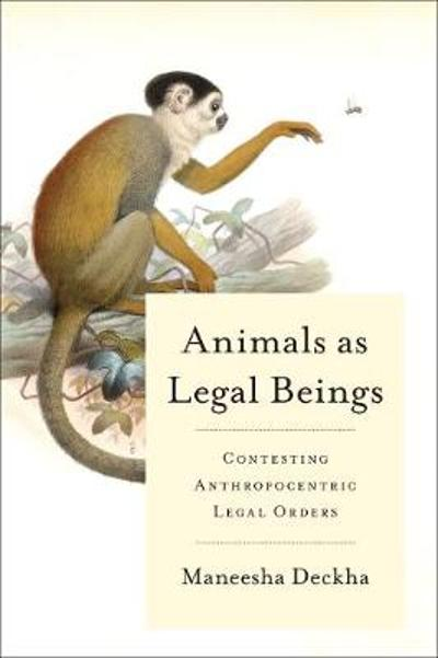 Animals as Legal Beings - Maneesha Deckha