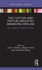 The Cotton and Textiles Industry: Managing Decline - John F. Wilson Steven Toms Nicholas Wong