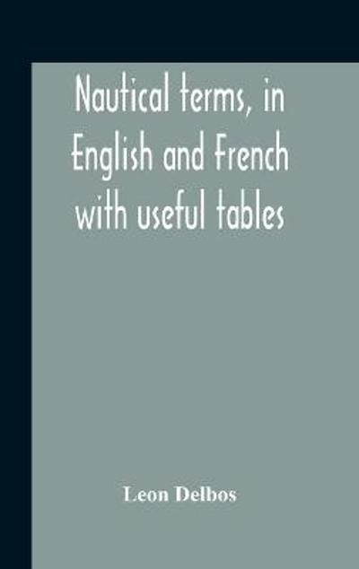 Nautical Terms, In English And French With Useful Tables - Leon Delbos