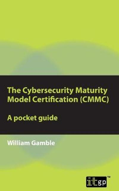 The Cybersecurity Maturity Model Certification (CMMC) - A Pocket Guide - William Gamble
