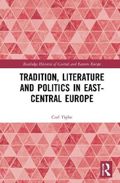 Tradition, Literature and Politics in East-Central Europe - Carl Tighe