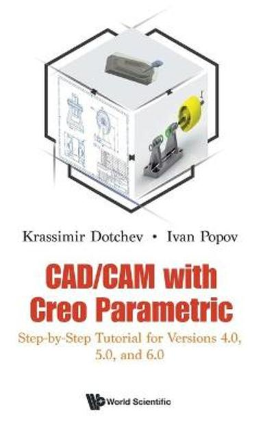 Cad/cam With Creo Parametric: Step-by-step Tutorial For Versions 4.0, 5.0, And 6.0 - Krassimir Dotchev