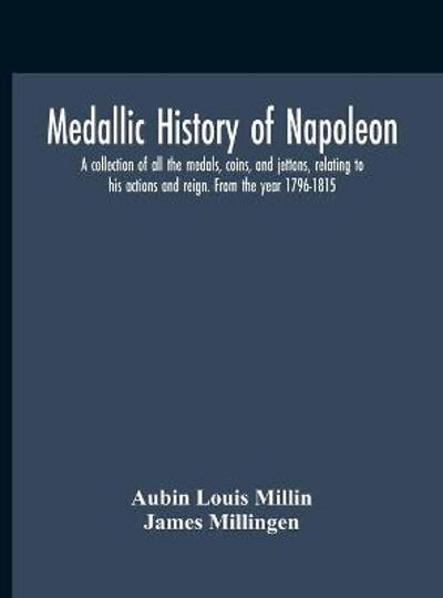 Medallic History Of Napoleon. A Collection Of All The Medals, Coins, And Jettons, Relating To His Actions And Reign. From The Year 1796-1815 - Aubin Louis Millin