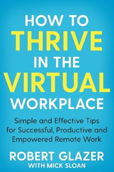 How to Thrive in the Virtual Workplace - Robert Glazer