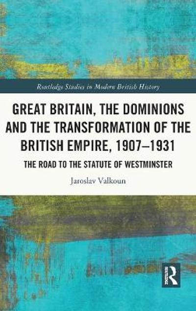 Great Britain, the Dominions and the Transformation of the British Empire, 1907-1931 - Jaroslav Valkoun