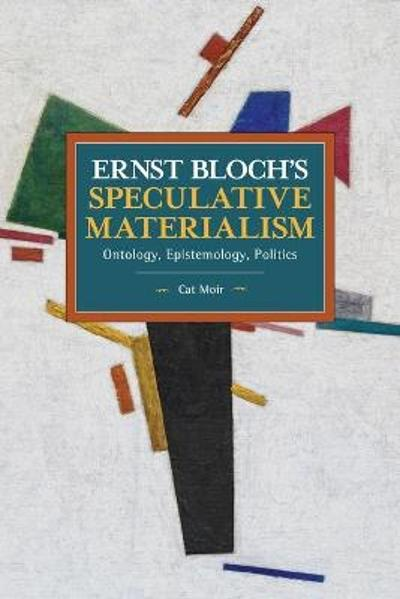 Ernst Bloch's Speculative Materialism - Cat Moir