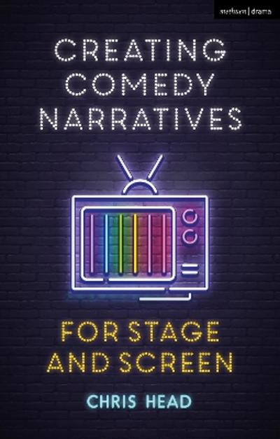 Creating Comedy Narratives for Stage and Screen - Chris Head