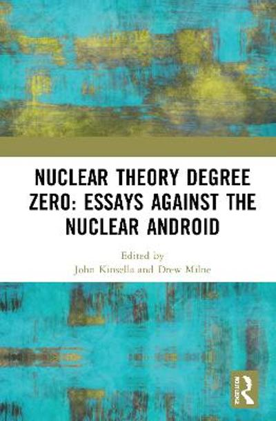 Nuclear Theory Degree Zero: Essays Against the Nuclear Android - John Kinsella