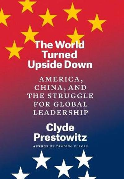 The World Turned Upside Down - Clyde Prestowitz