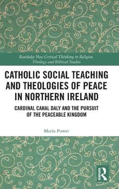 Catholic Social Teaching and Theologies of Peace in Northern Ireland - Maria Power