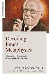 Decoding Jung`s Metaphysics - The archetypal semantics of an experiential universe - Bernardo Kastrup
