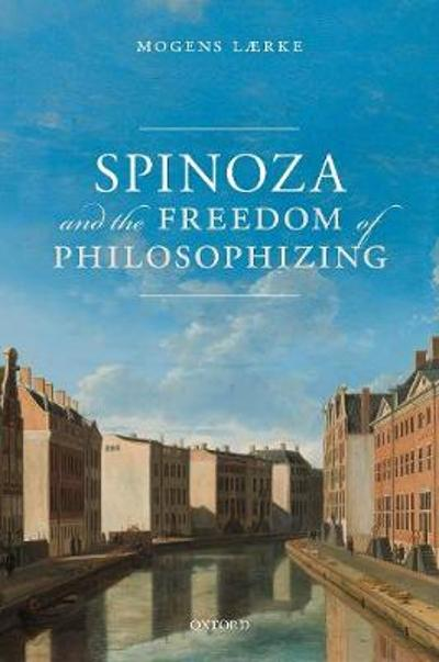 Spinoza and the Freedom of Philosophizing - Mogens Laerke
