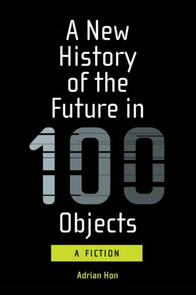 New History of the Future in 100 Objects - Adrian Hon