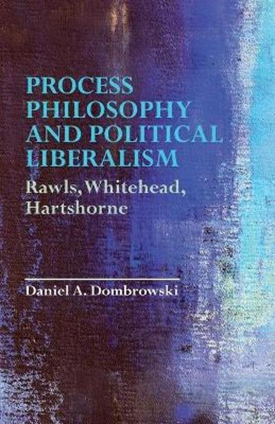Process Philosophy and Political Liberalism - Daniel A. Dombrowski