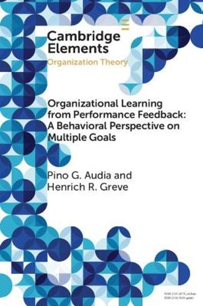 Organizational Learning from Performance Feedback: A Behavioral Perspective on Multiple Goals - Pino G. Audia