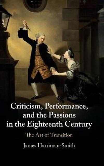 Criticism, Performance, and the Passions in the Eighteenth Century - James Harriman-Smith