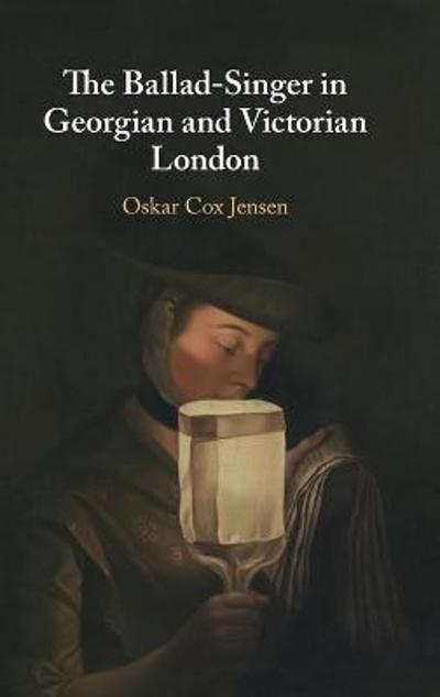 The Ballad-Singer in Georgian and Victorian London - Oskar Cox Jensen